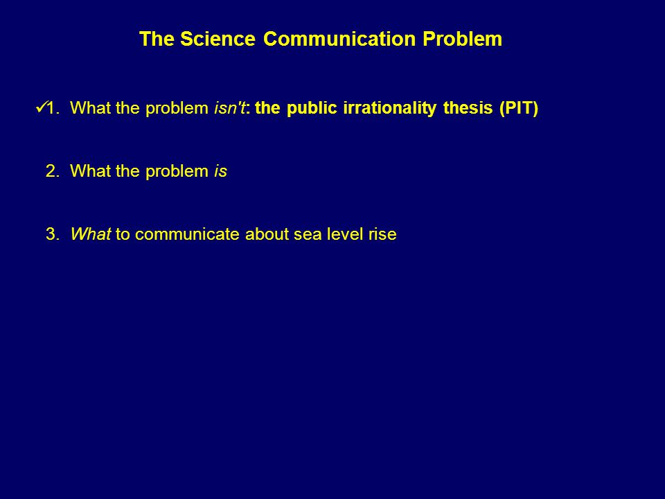 1. What the problem isn't: the public irrationality thesis (PIT) 2. What the problem is 3. What to communicate about sea level rise The Science Commun