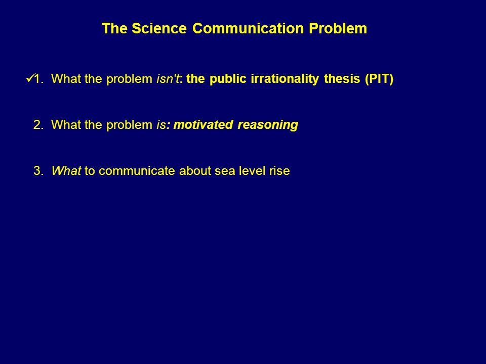 1. What the problem isn't: the public irrationality thesis (PIT) 2. What the problem is: motivated reasoning 3. What to communicate about sea level ri