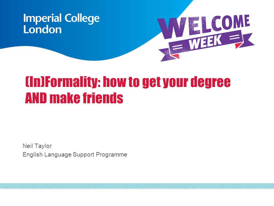 (In)Formality: how to get your degree AND make friends Neil Taylor English Language Support Programme