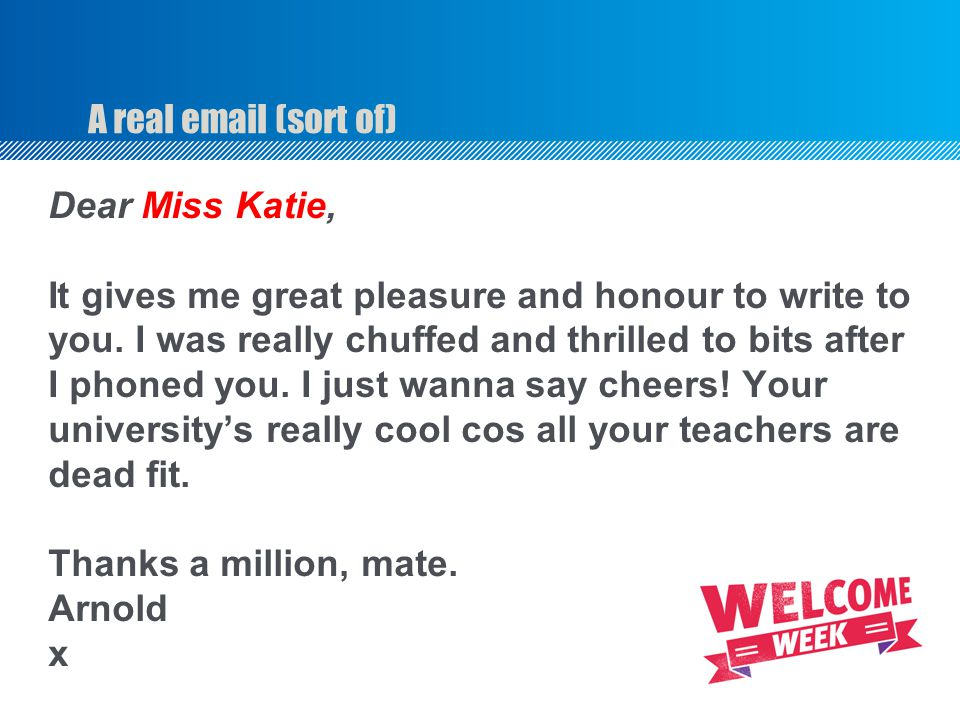 A real email (sort of) Dear Miss Katie, It gives me great pleasure and honour to write to you.