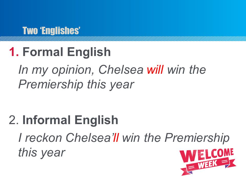 Two 'Englishes' 1.Formal English In my opinion, Chelsea will win the Premiership this year 2.