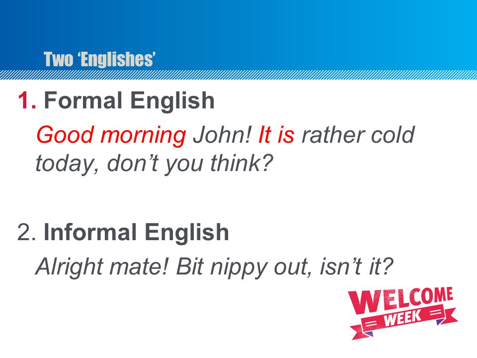 Two 'Englishes' 1. Formal English Good morning John! It is rather cold today, don't you think? 2. Informal English Alright mate! Bit nippy out, isn't