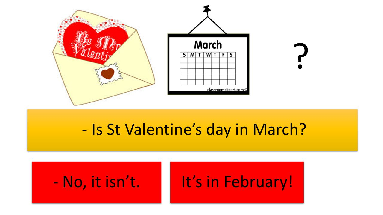 - Is St Valentine's day in March - No, it isn't. It's in February!