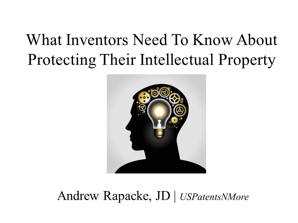 What Inventors Need To Know About Protecting Their Intellectual Property Andrew Rapacke, JD | USPatentsNMore