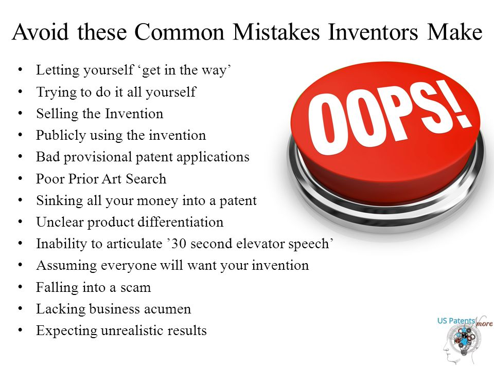 Avoid these Common Mistakes Inventors Make Letting yourself 'get in the way' Trying to do it all yourself Selling the Invention Publicly using the invention Bad provisional patent applications Poor Prior Art Search Sinking all your money into a patent Unclear product differentiation Inability to articulate '30 second elevator speech' Assuming everyone will want your invention Falling into a scam Lacking business acumen Expecting unrealistic results