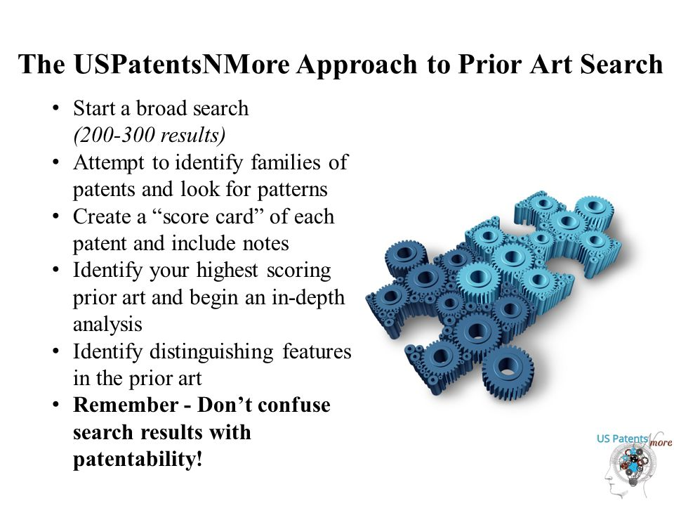 The USPatentsNMore Approach to Prior Art Search Start a broad search (200-300 results) Attempt to identify families of patents and look for patterns Create a score card of each patent and include notes Identify your highest scoring prior art and begin an in-depth analysis Identify distinguishing features in the prior art Remember - Don't confuse search results with patentability!