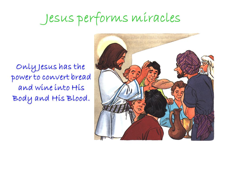 Jesus performs miracles Only Jesus has the power to convert bread and wine into His Body and His Blood.