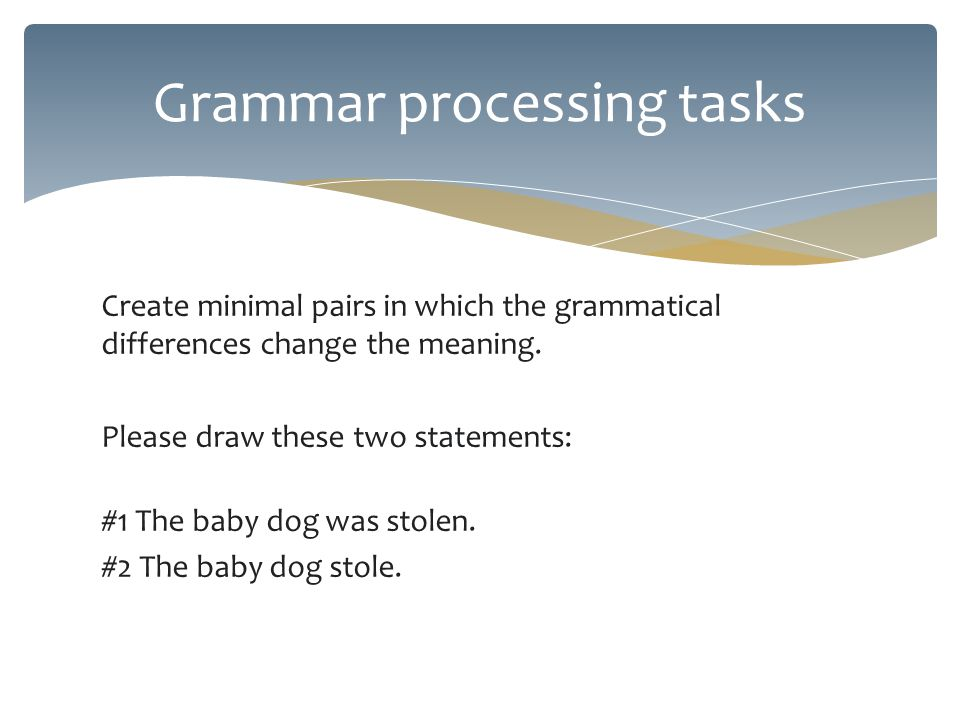Create minimal pairs in which the grammatical differences change the meaning.