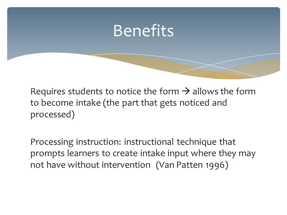 Requires students to notice the form  allows the form to become intake (the part that gets noticed and processed) Processing instruction: instructional technique that prompts learners to create intake input where they may not have without intervention (Van Patten 1996) Benefits