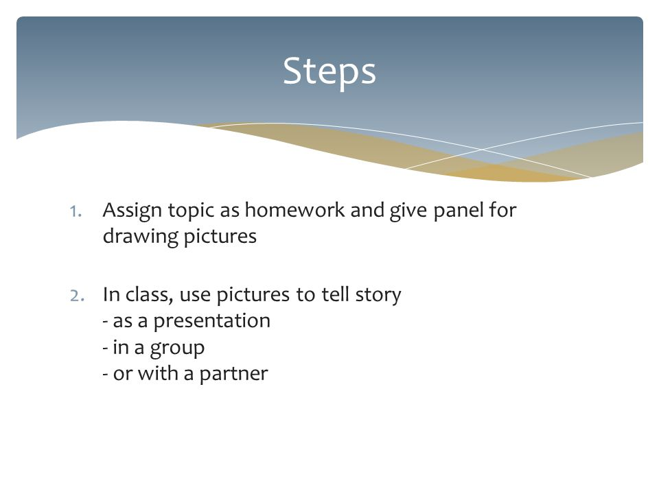 1.Assign topic as homework and give panel for drawing pictures 2.In class, use pictures to tell story - as a presentation - in a group - or with a partner Steps