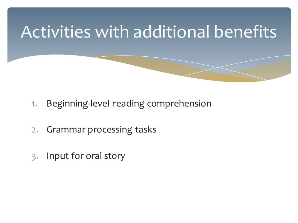 1.Beginning-level reading comprehension 2.Grammar processing tasks 3.Input for oral story Activities with additional benefits