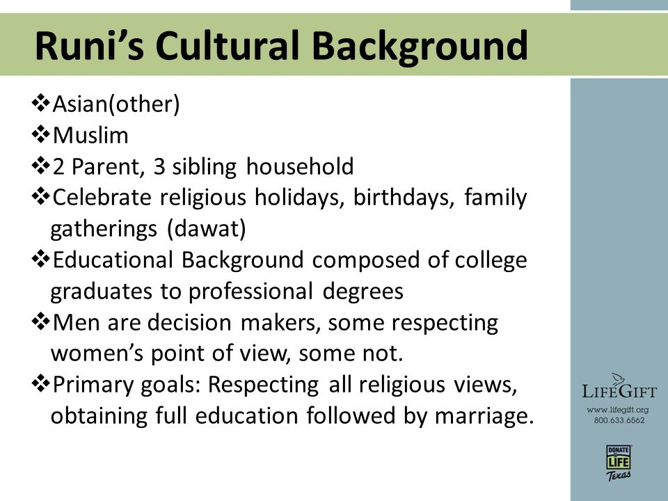 Runi's Cultural Background  Asian(other)  Muslim  2 Parent, 3 sibling household  Celebrate religious holidays, birthdays, family gatherings (dawat)  Educational Background composed of college graduates to professional degrees  Men are decision makers, some respecting women's point of view, some not.
