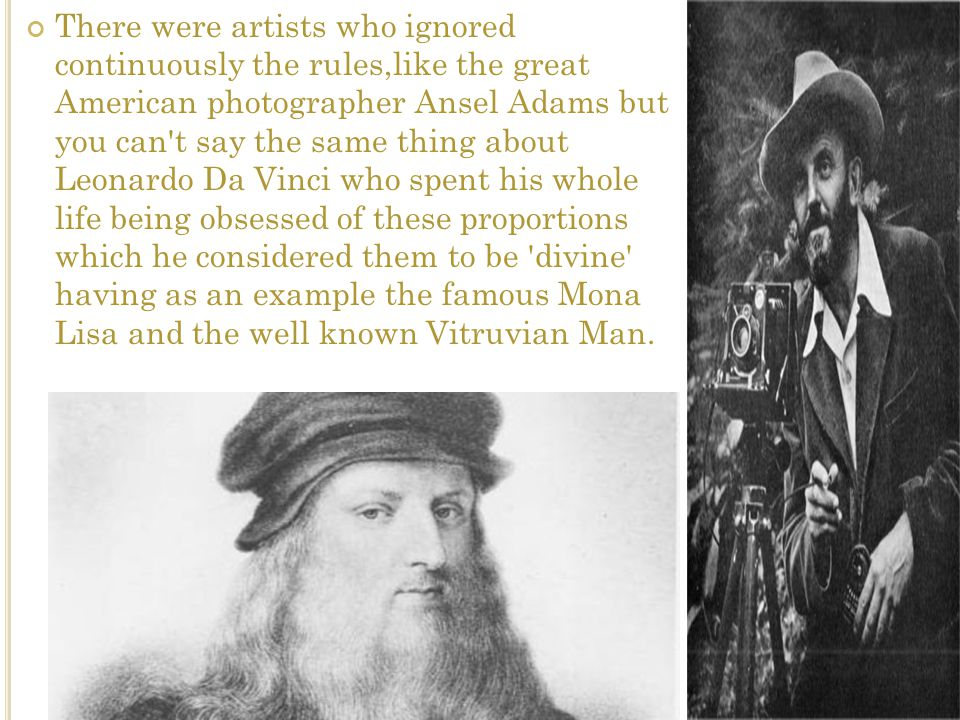 There were artists who ignored continuously the rules,like the great American photographer Ansel Adams but you can t say the same thing about Leonardo Da Vinci who spent his whole life being obsessed of these proportions which he considered them to be divine having as an example the famous Mona Lisa and the well known Vitruvian Man.