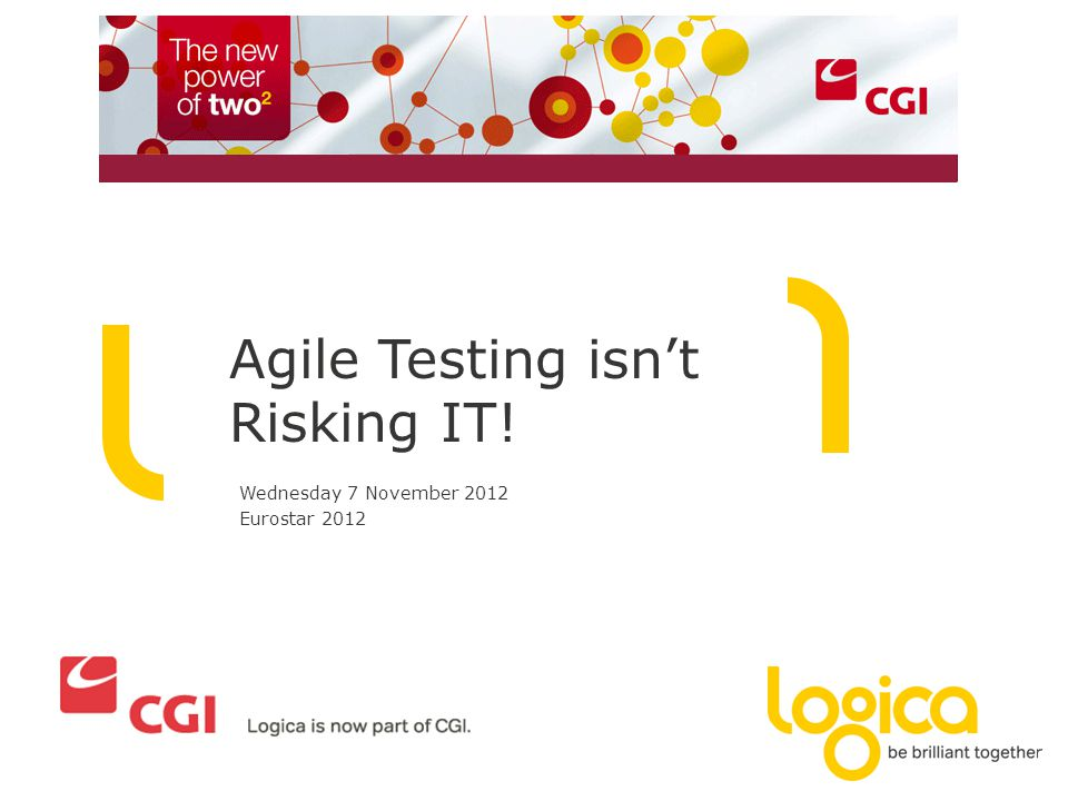 Agile Testing isn't Risking IT! Wednesday 7 November 2012 Eurostar 2012