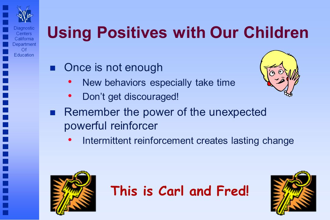Diagnostic Centers California Department Of Education Using Positives with Our Children n Once is not enough New behaviors especially take time Don't