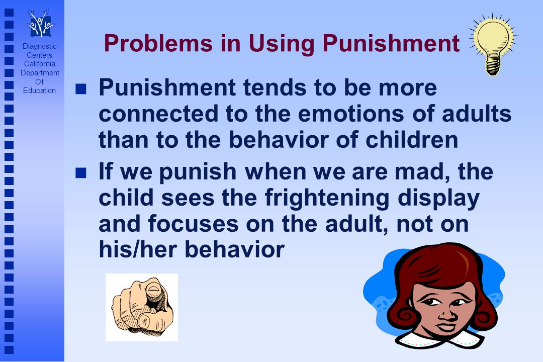 Diagnostic Centers California Department Of Education Problems in Using Punishment n Punishment tends to be more connected to the emotions of adults t