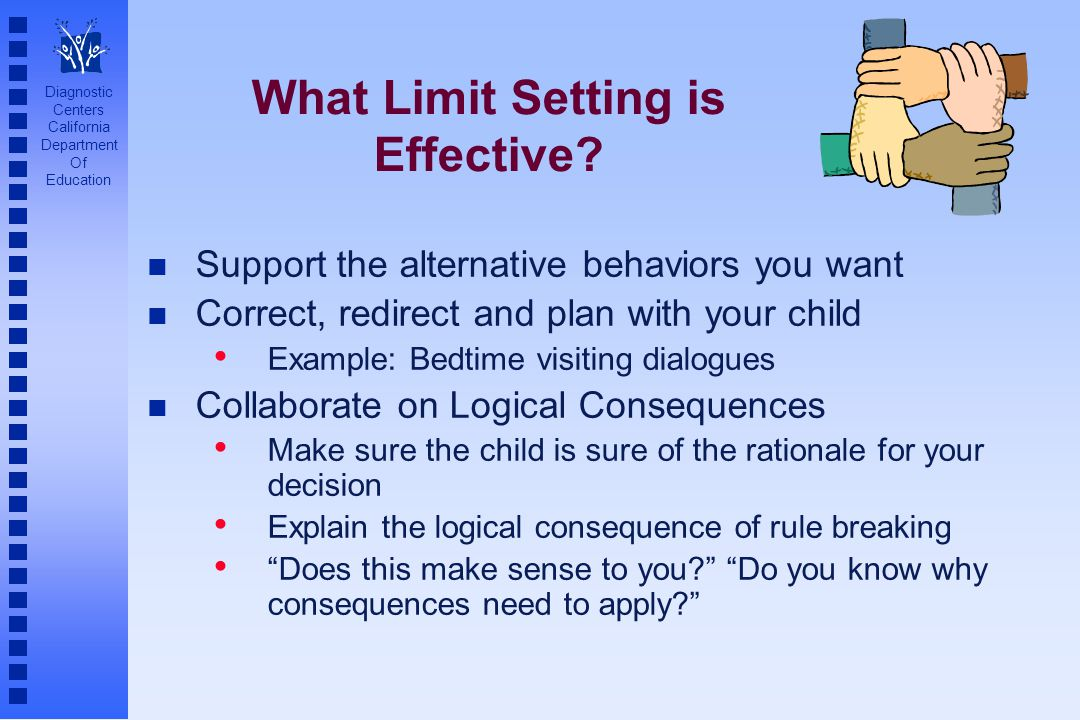 Diagnostic Centers California Department Of Education What Limit Setting is Effective? n Support the alternative behaviors you want n Correct, redirec