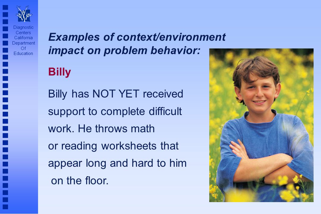 Diagnostic Centers California Department Of Education Examples of context/environment impact on problem behavior: Billy Billy has NOT YET received sup
