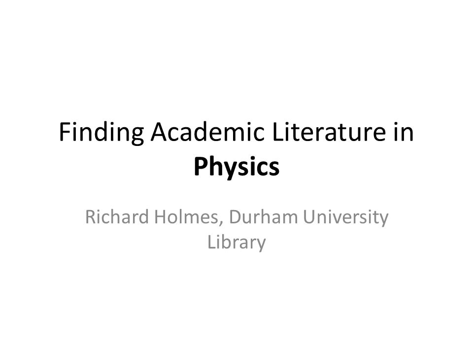 Finding Academic Literature in Physics Richard Holmes, Durham University Library