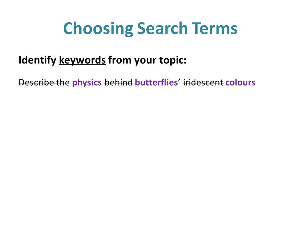 Choosing Search Terms Identify keywords from your topic: Describe the physics behind butterflies' iridescent colours
