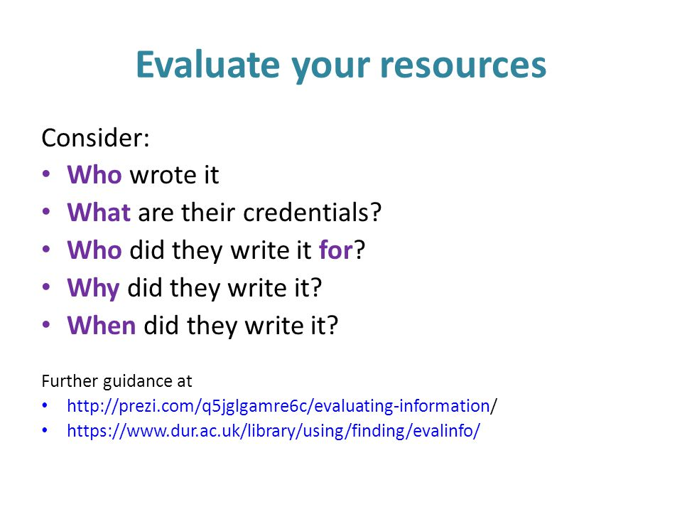 Evaluate your resources Consider: Who wrote it What are their credentials.