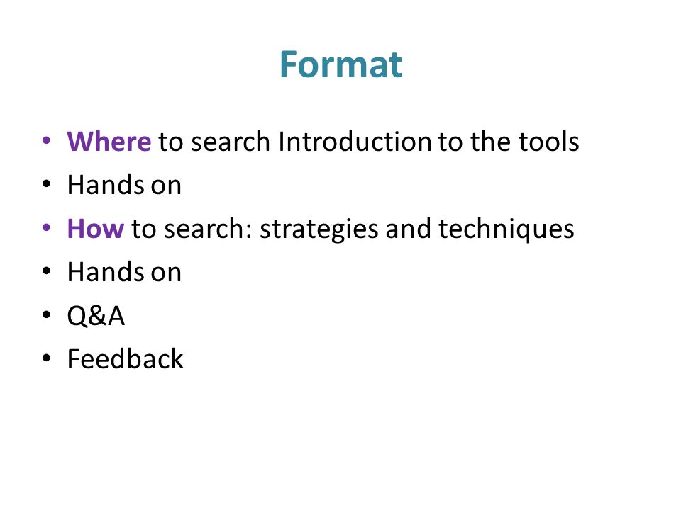 Format Where to search Introduction to the tools Hands on How to search: strategies and techniques Hands on Q&A Feedback