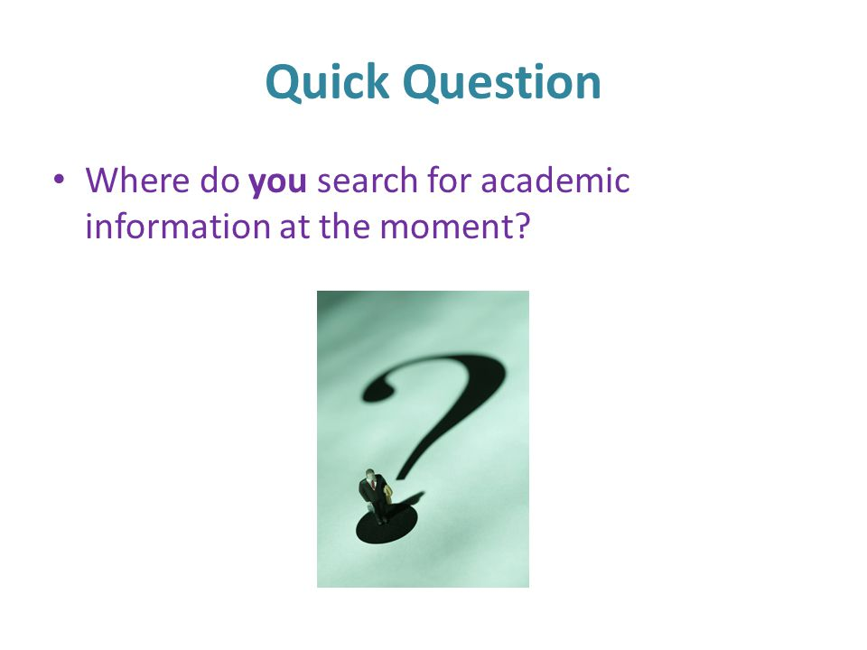 Quick Question Where do you search for academic information at the moment?