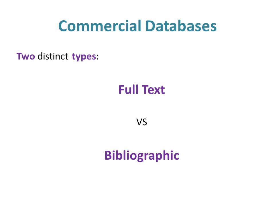 Commercial Databases Two distinct types: Full Text VS Bibliographic