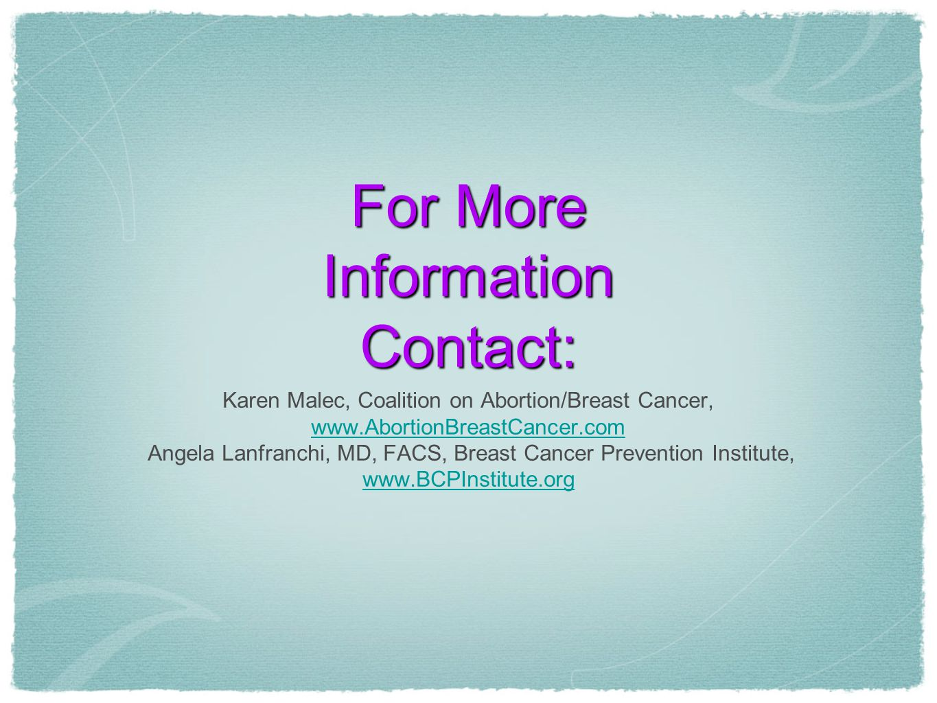 For More Information Contact: Karen Malec, Coalition on Abortion/Breast Cancer, www.AbortionBreastCancer.com Angela Lanfranchi, MD, FACS, Breast Cancer Prevention Institute, www.BCPInstitute.org www.BCPInstitute.org