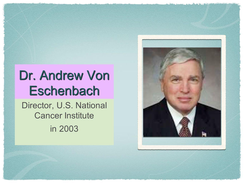 Dr. Andrew Von Eschenbach Director, U.S. National Cancer Institute in 2003