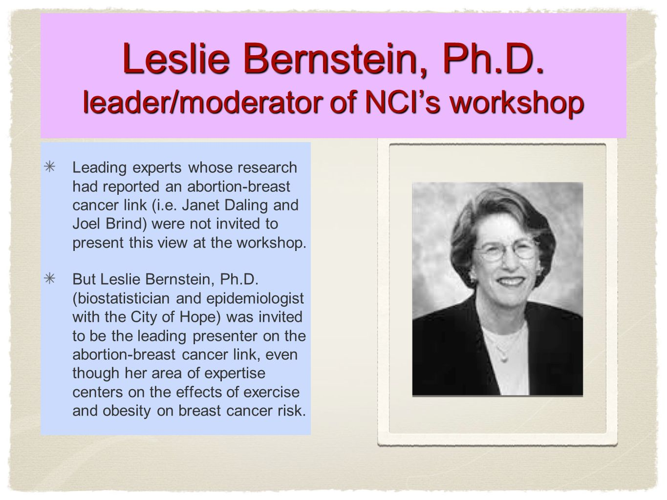 Leslie Bernstein, Ph.D. leader/moderator of NCI's workshop Leading experts whose research had reported an abortion-breast cancer link (i.e. Janet Dali
