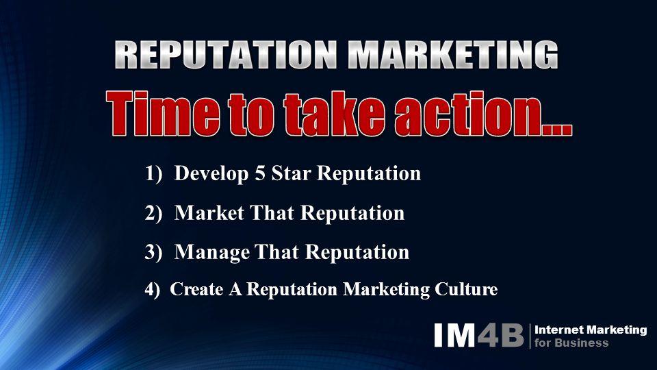 IM4B Internet Marketing for Business 1) Develop 5 Star Reputation 2) Market That Reputation 3) Manage That Reputation 4) Create A Reputation Marketing