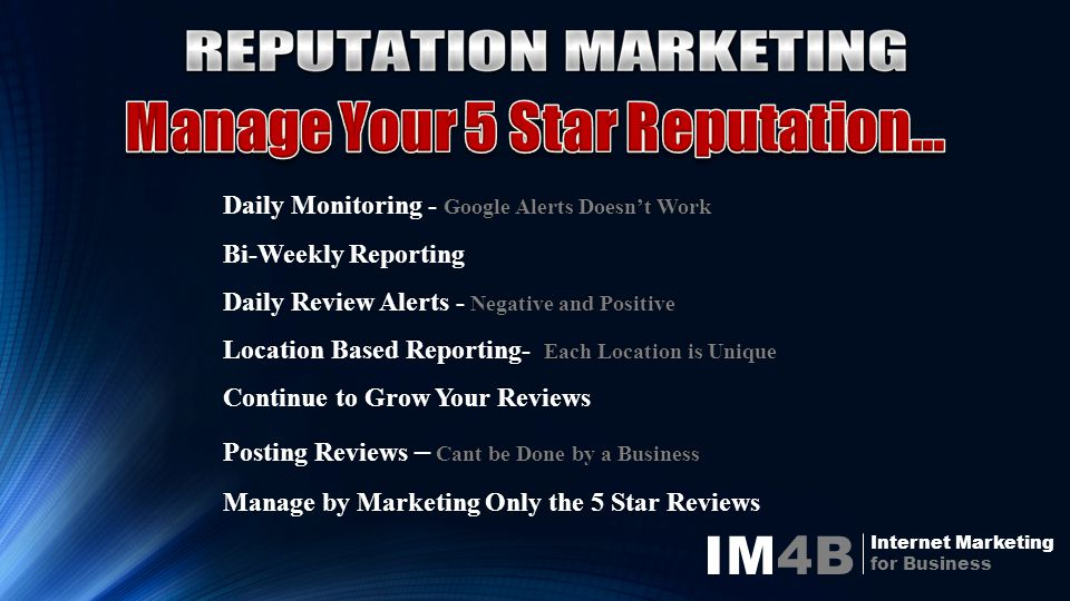 IM4B Internet Marketing for Business Daily Monitoring - Google Alerts Doesn't Work Bi-Weekly Reporting Daily Review Alerts - Negative and Positive Location Based Reporting- Each Location is Unique Continue to Grow Your Reviews Posting Reviews – Cant be Done by a Business Manage by Marketing Only the 5 Star Reviews