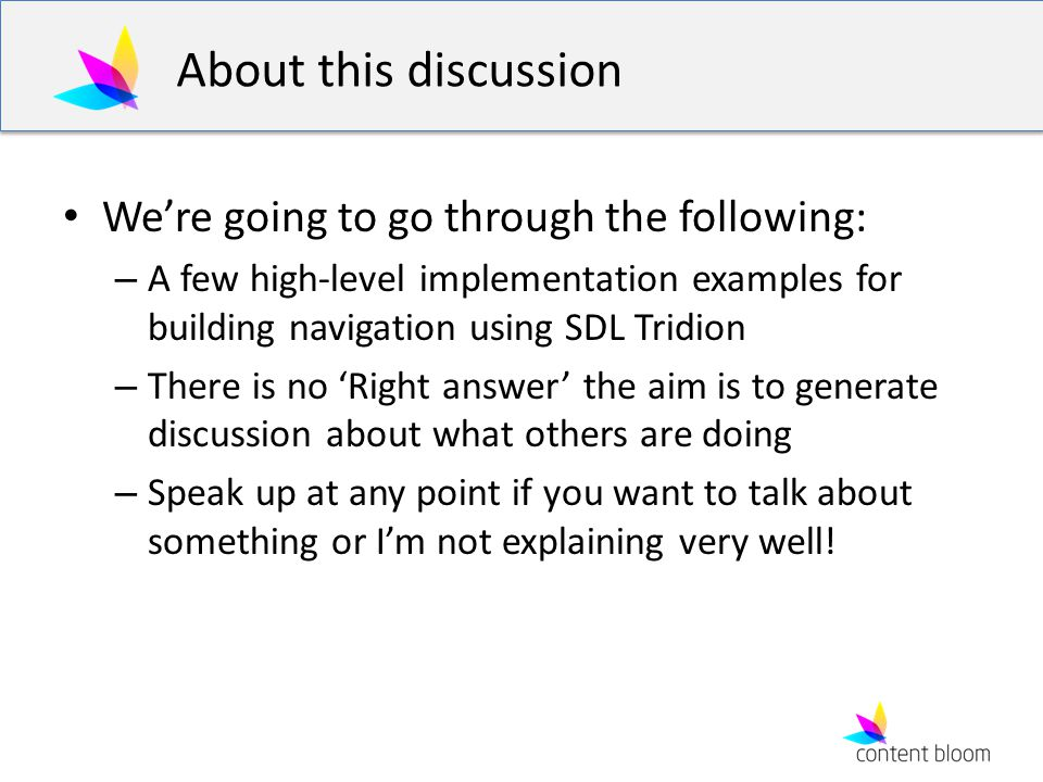 About this discussion We're going to go through the following: – A few high-level implementation examples for building navigation using SDL Tridion – There is no 'Right answer' the aim is to generate discussion about what others are doing – Speak up at any point if you want to talk about something or I'm not explaining very well!