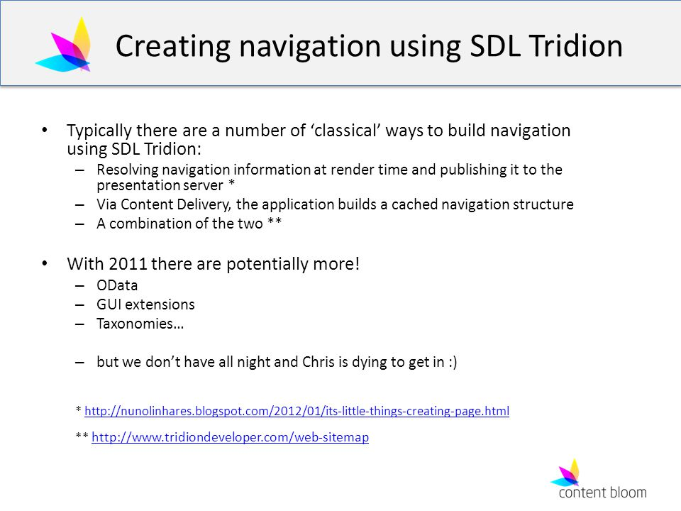 Creating navigation using SDL Tridion Typically there are a number of 'classical' ways to build navigation using SDL Tridion: – Resolving navigation information at render time and publishing it to the presentation server * – Via Content Delivery, the application builds a cached navigation structure – A combination of the two ** With 2011 there are potentially more.