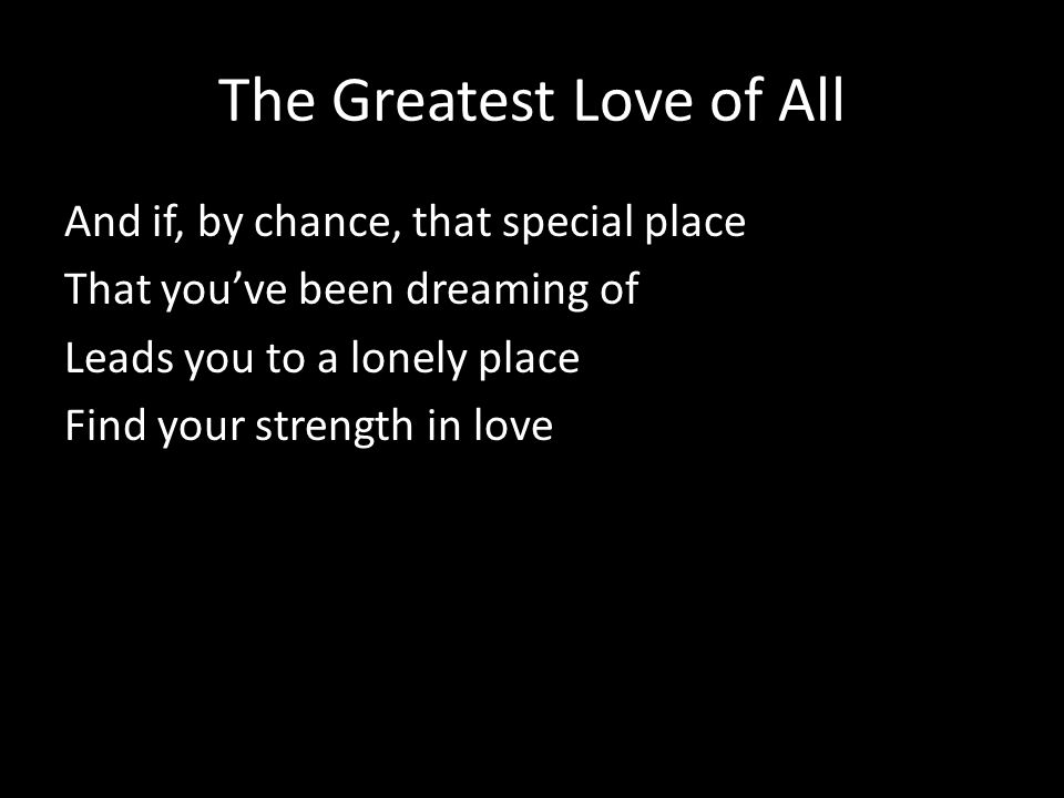 The Greatest Love of All And if, by chance, that special place That you've been dreaming of Leads you to a lonely place Find your strength in love