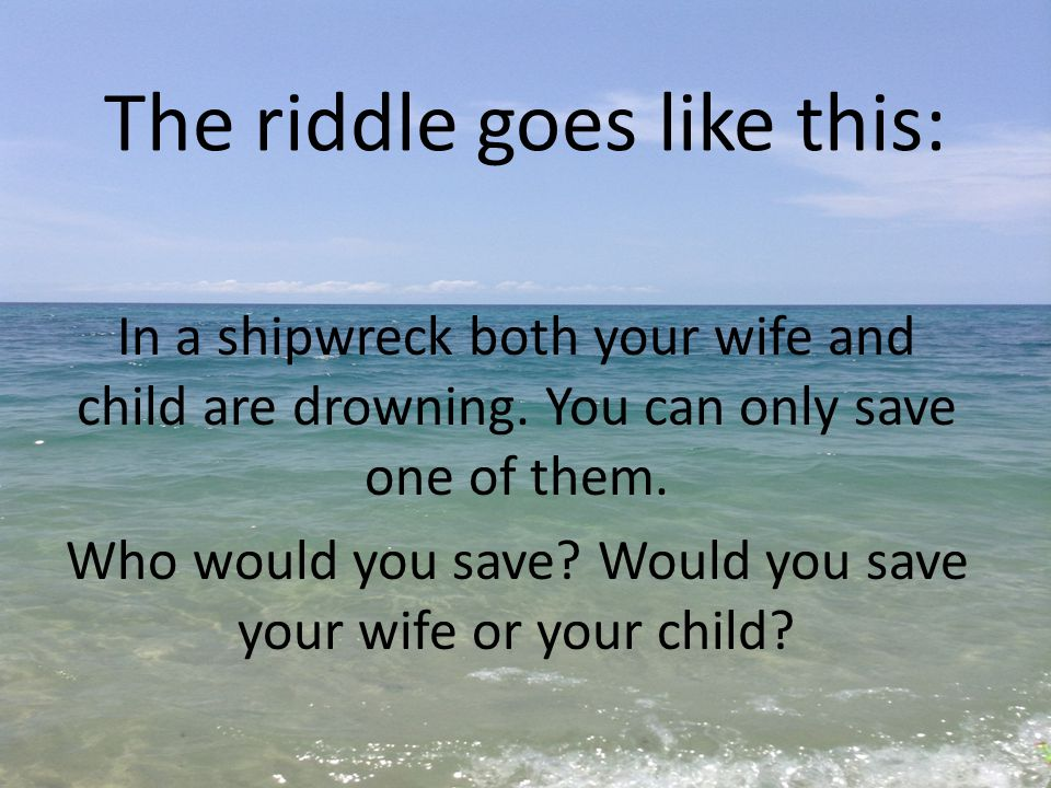 The riddle goes like this: In a shipwreck both your wife and child are drowning. You can only save one of them. Who would you save? Would you save you