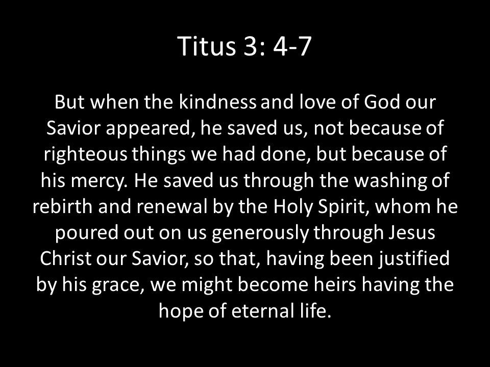 Titus 3: 4-7 But when the kindness and love of God our Savior appeared, he saved us, not because of righteous things we had done, but because of his m