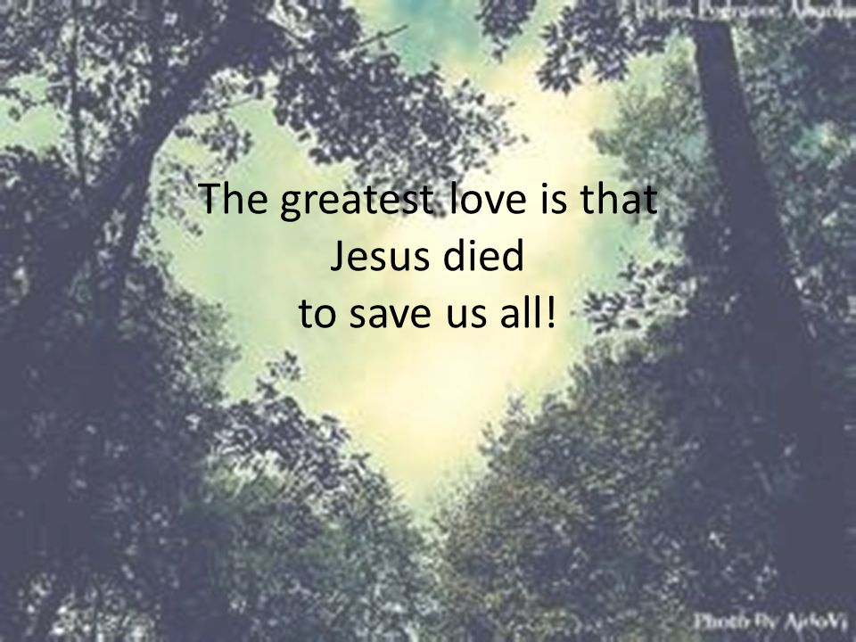 The greatest love is that Jesus died to save us all!