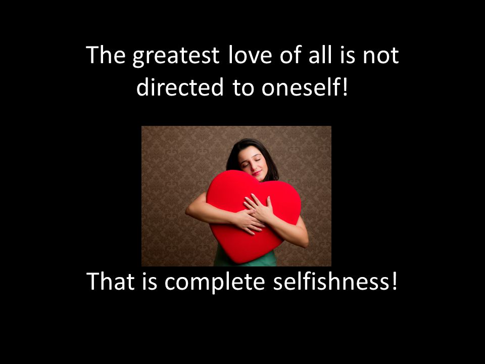 The greatest love of all is not directed to oneself! That is complete selfishness!