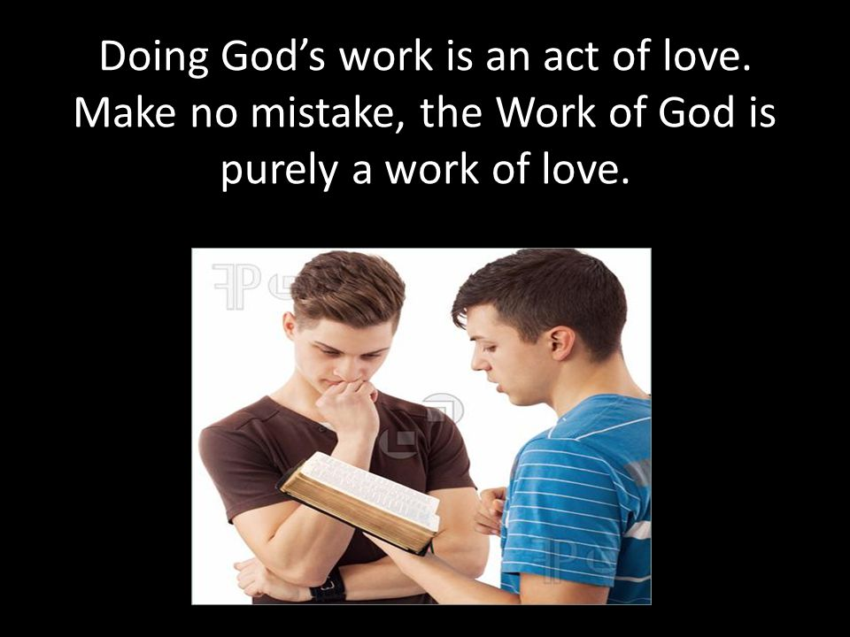 Doing God's work is an act of love. Make no mistake, the Work of God is purely a work of love.