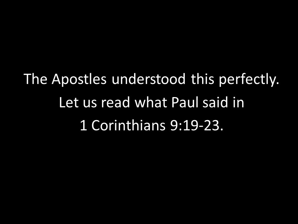 The Apostles understood this perfectly. Let us read what Paul said in 1 Corinthians 9:19-23.