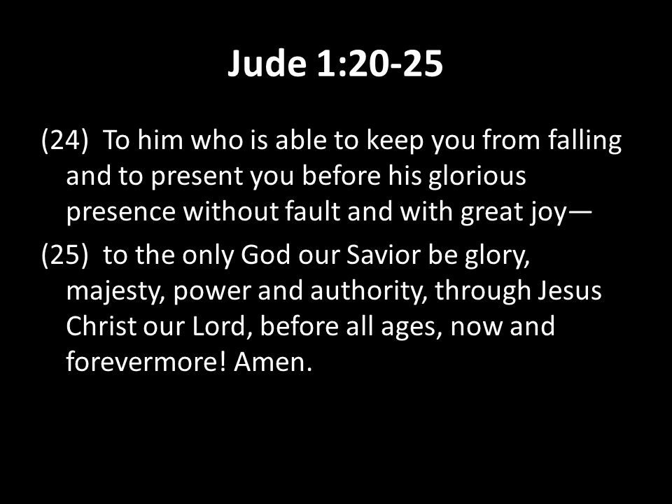 Jude 1:20-25 (24) To him who is able to keep you from falling and to present you before his glorious presence without fault and with great joy— (25) t