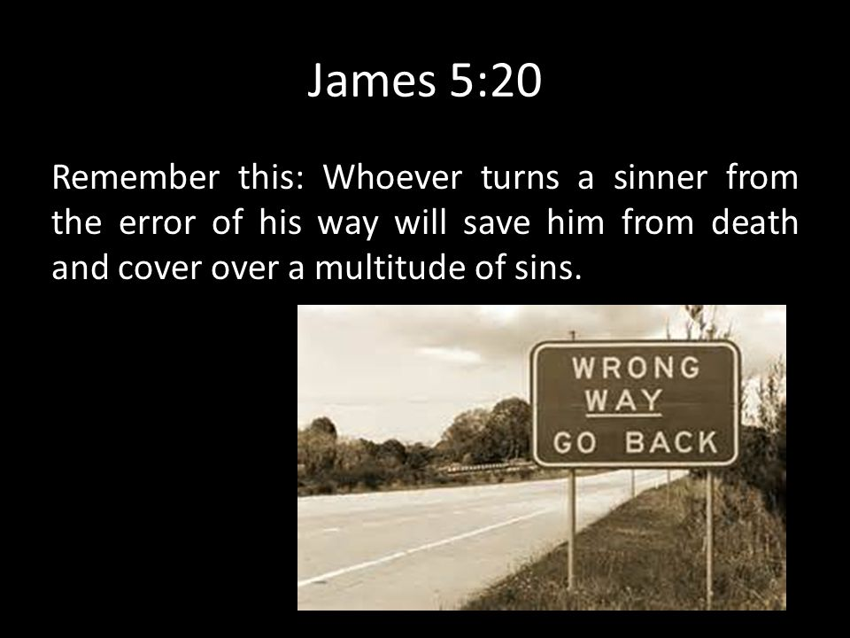 James 5:20 Remember this: Whoever turns a sinner from the error of his way will save him from death and cover over a multitude of sins.