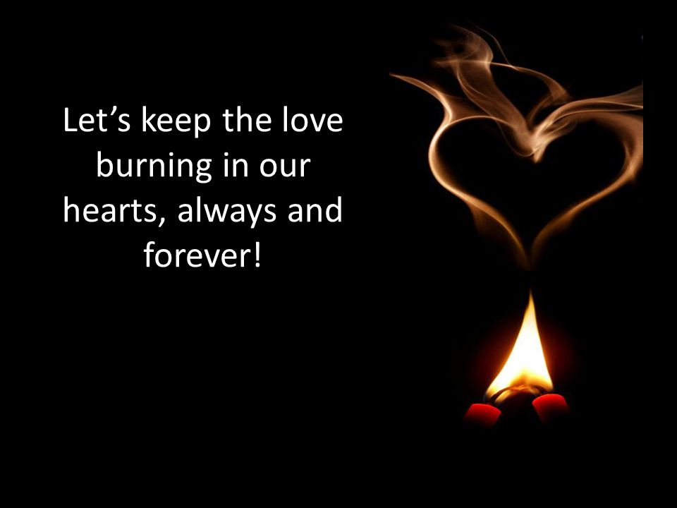 Let's keep the love burning in our hearts, always and forever!