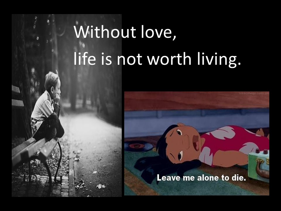 Without love, life is not worth living.