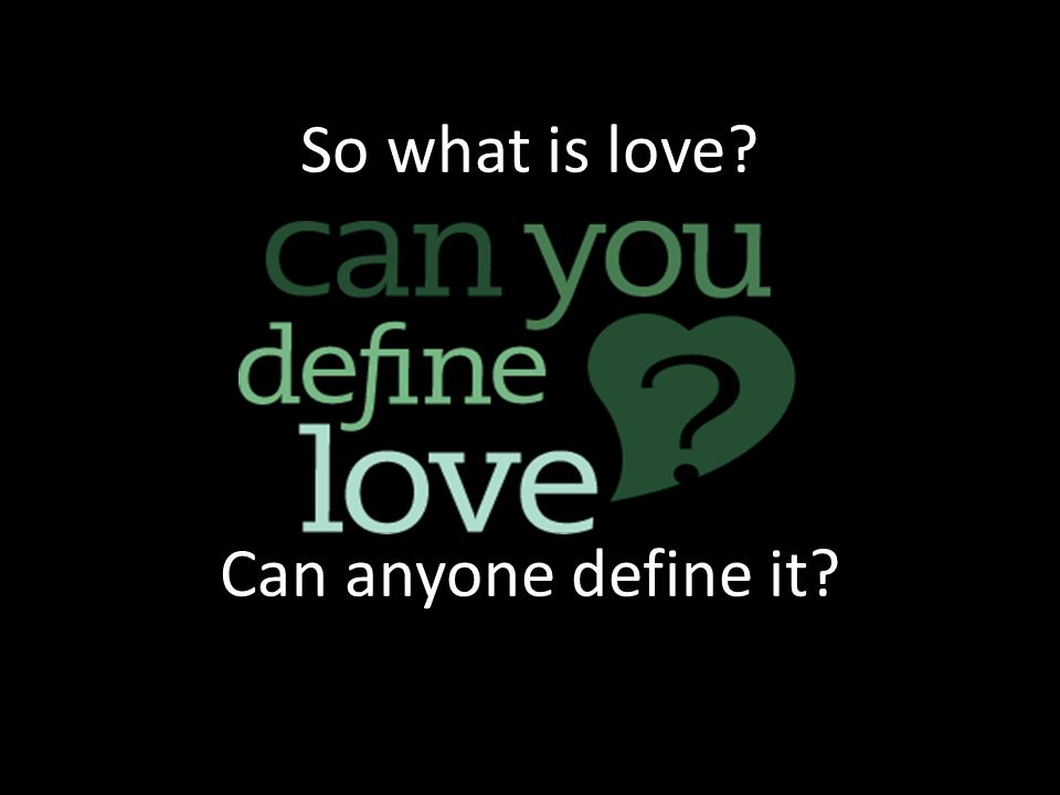 So what is love? Can anyone define it?