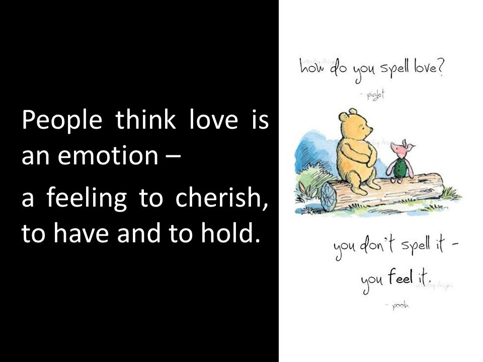 People think love is an emotion – a feeling to cherish, to have and to hold.