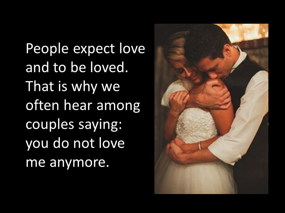 People expect love and to be loved. That is why we often hear among couples saying: you do not love me anymore.
