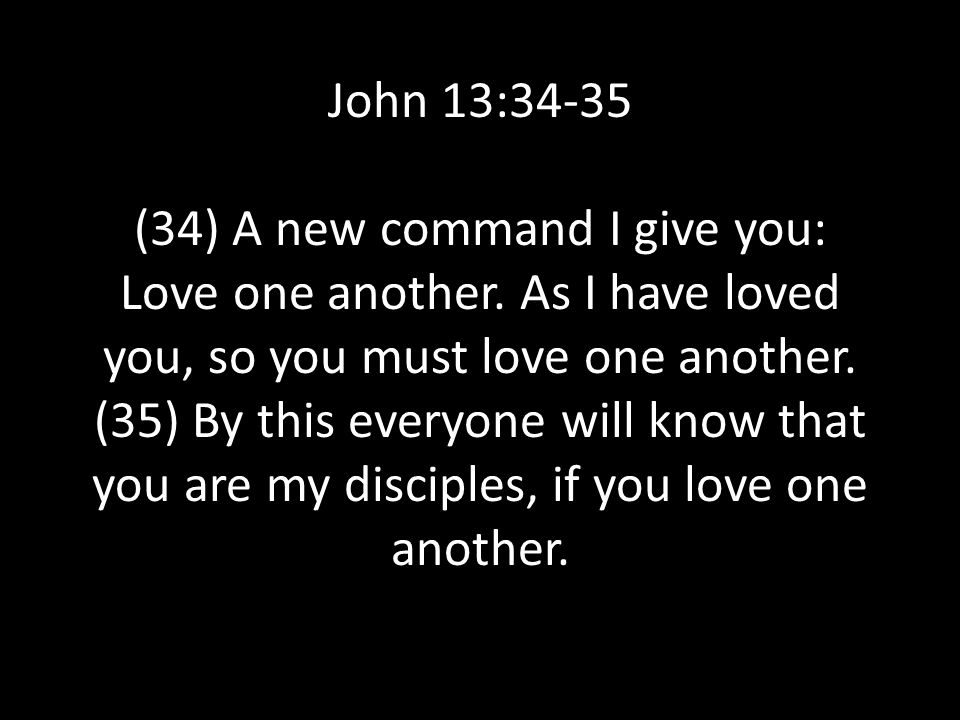 John 13:34-35 (34) A new command I give you: Love one another. As I have loved you, so you must love one another. (35) By this everyone will know that